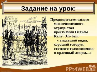 Предводителем самого многочисленного отряда стал крестьянин Гильом Каль. Это был