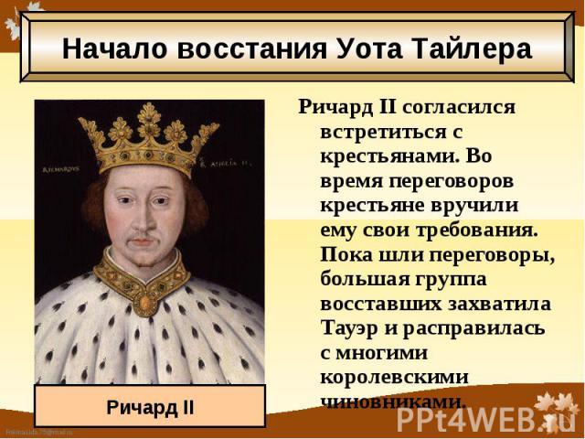 Ричард II согласился встретиться с крестьянами. Во время переговоров крестьяне вручили ему свои требования. Пока шли переговоры, большая группа восставших захватила Тауэр и расправилась с многими королевскими чиновниками. Ричард II согласился встрет…
