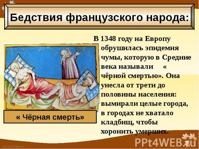 В 1348 году на Европу обрушилась эпидемия чумы, которую в Средние века называли « чёрной смертью». Она унесла от трети до половины населения: вымирали целые города, в городах не хватало кладбищ, чтобы хоронить умерших. В 1348 году на Европу обрушила…