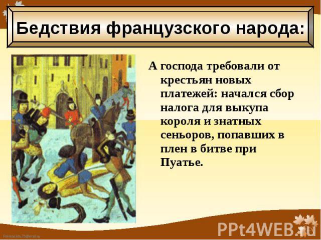 А господа требовали от крестьян новых платежей: начался сбор налога для выкупа короля и знатных сеньоров, попавших в плен в битве при Пуатье. А господа требовали от крестьян новых платежей: начался сбор налога для выкупа короля и знатных сеньоров, п…