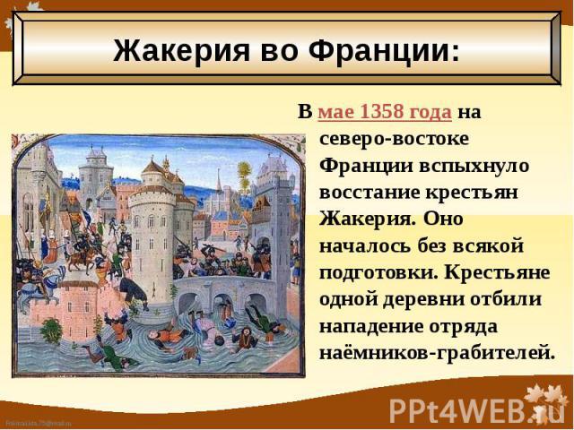 В мае 1358 года на северо-востоке Франции вспыхнуло восстание крестьян Жакерия. Оно началось без всякой подготовки. Крестьяне одной деревни отбили нападение отряда наёмников-грабителей. В мае 1358 года на северо-востоке Франции вспыхнуло восстание к…