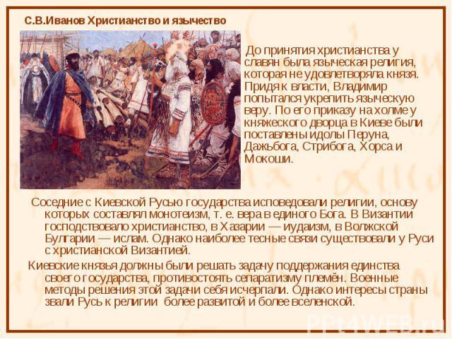 До принятия христианства у славян была языческая религия, которая не удовлетворяла князя. Придя к власти, Владимир попытался укрепить языческую веру. По его приказу на холме у княжеского дворца в Киеве были поставлены идолы Перуна, Дажьбога, Стрибог…