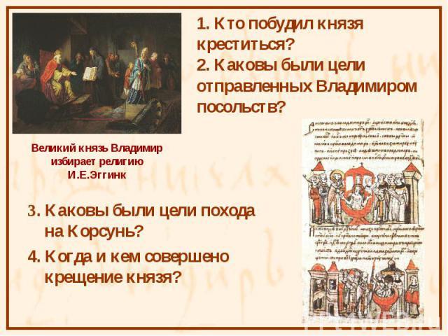 3. Каковы были цели похода на Корсунь? 3. Каковы были цели похода на Корсунь? 4. Когда и кем совершено крещение князя?