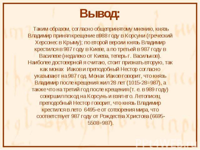 Таким образом, согласно общепринятому мнению, князь Таким образом, согласно общепринятому мнению, князь Владимир принял крещение в988 году в Корсуни (греческий Херсонес в Крыму); по второй версии князь Владимир крестился в 987 году в Киеве, а по тре…