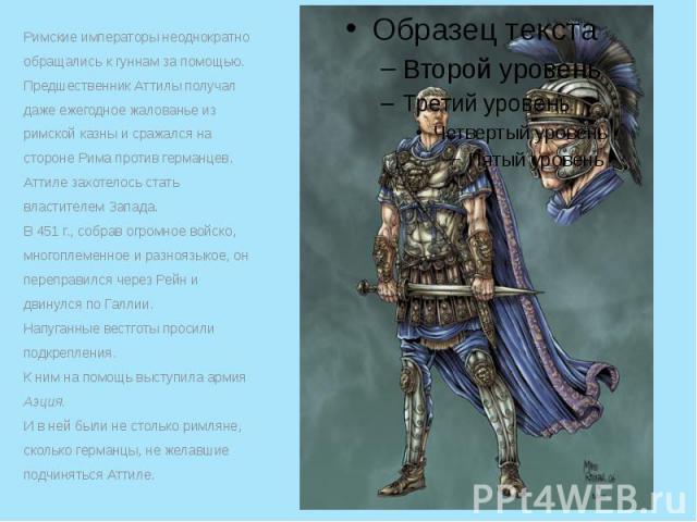 Римские императоры неоднократно обращались к гуннам за помощью. Римские императоры неоднократно обращались к гуннам за помощью. Предшественник Аттилы получал даже ежегодное жалованье из римской казны и сражался на стороне Рима против германцев. Атти…