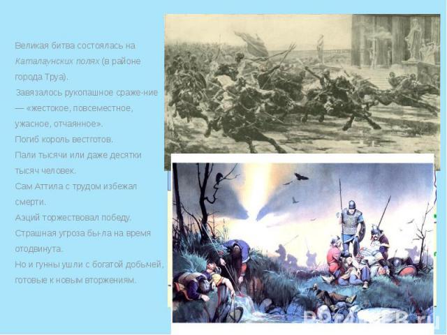 Великая битва состоялась на Каталаунских полях (в районе города Труа). Великая битва состоялась на Каталаунских полях (в районе города Труа). Завязалось рукопашное сражение — «жестокое, повсеместное, ужасное, отчаянное». Погиб король вестготов.…