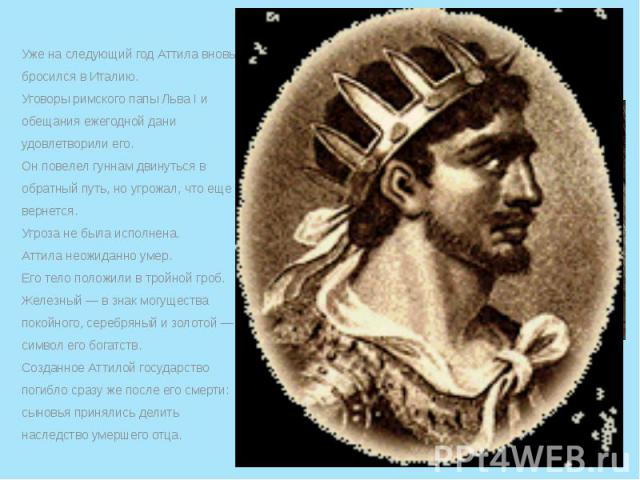 Уже на следующий год Аттила вновь бросился в Италию. Уже на следующий год Аттила вновь бросился в Италию. Уговоры римского папы Льва I и обещания ежегодной дани удовлетворили его. Он повелел гуннам двинуться в обратный путь, но угрожал, что еще верн…