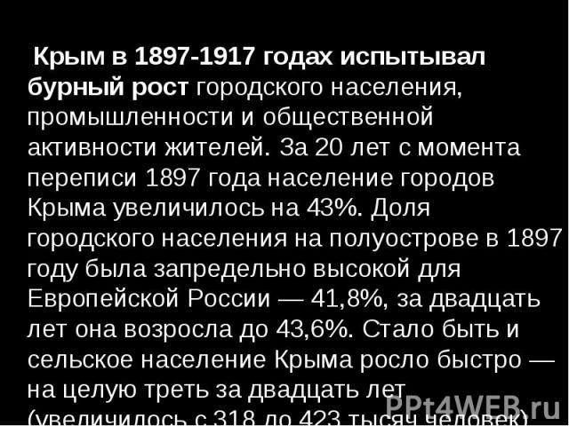 Крымв 1897-1917 годах испытывал бурный ростгородского населения, промышленности и общественной активности жителей. За 20 лет с момента переписи 1897 года население городов Крыма увеличилось на 43%. Доля городского населения на полуостров…
