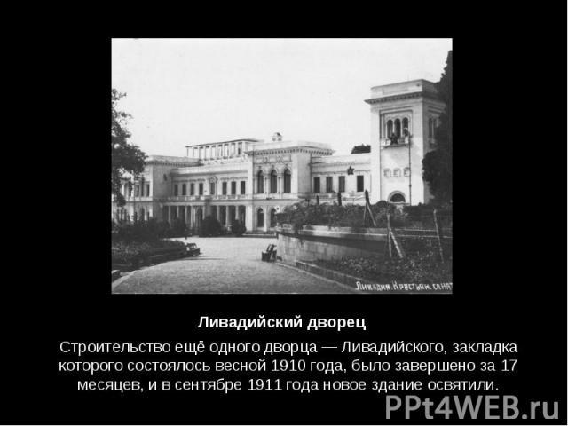 Строительство ещё одного дворца —Ливадийского, закладка которого состоялось весной 1910 года, было завершено за 17 месяцев, и в сентябре 1911 года новое здание освятили. Строительство ещё одного дворца —Ливадийского, закладка которого со…