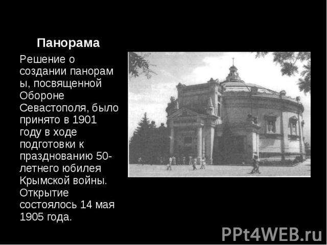 Решение о созданиипанорамы, посвященной Обороне Севастополя, было принято в 1901 году в ходе подготовки к празднованию 50-летнего юбилея Крымской войны. Открытие состоялось 14 мая 1905 года. Решение о созданиипанорамы, посвященной Оборон…