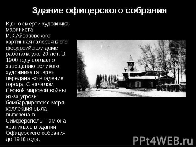 К дню смерти художника-мариниста И.К.Айвазовского картинная галерея в его феодосийском доме работала уже 20 лет. В 1900 году согласно завещанию великого художника галерея передана во владение города. С началом Первой мировой войны из-за угрозы бомба…