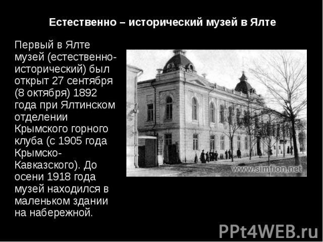 Первый в Ялте музей (естественно-исторический) был открыт 27 сентября (8 октября) 1892 года при Ялтинском отделении Крымского горного клуба (с 1905 года Крымско-Кавказского). До осени 1918 года музей находился в маленьком здании на набережной. Первы…