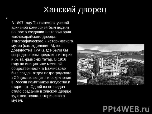 В 1897 году Таврической ученой архивной комиссией был поднят вопрос о создании на территории Бахчисарайского дворца этнографического и исторического музея (как отделения Музея древностей ТУАК), где были бы сосредоточены предметы истории и быта крымс…