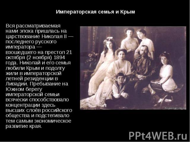 Вся рассматриваемая нами эпоха пришлась на царствование Николая II — последнего русского императора — взошедшего на престол 21 октября (2 ноября) 1894 года. Николай и его семья любили Крым и подолгу жили в императорской летней резиденции в Ливадии. …