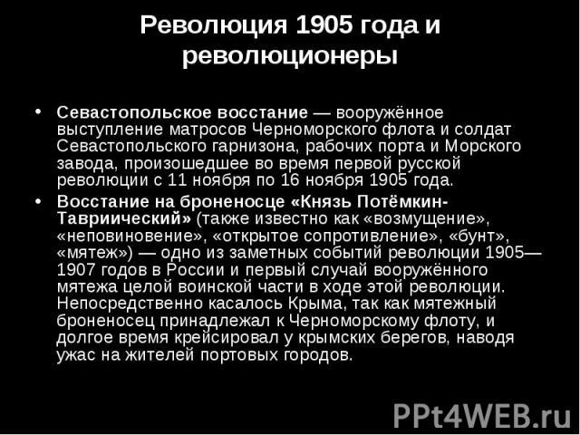 Севастопольское восстание— вооружённое выступление матросов Черноморского флота и солдат Севастопольского гарнизона, рабочих порта и Морского завода, произошедшее во время первой русской революции с 11 ноября по 16 ноября 1905 года. Севастопол…