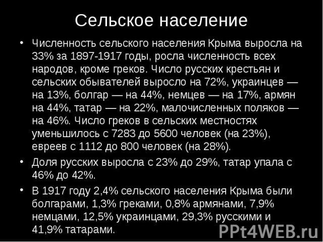 Численность сельского населения Крыма выросла на 33% за 1897-1917 годы, росла численность всех народов, кроме греков. Число русских крестьян и сельских обывателей выросло на 72%, украинцев — на 13%, болгар — на 44%, немцев — на 17%, армян на 44%, та…