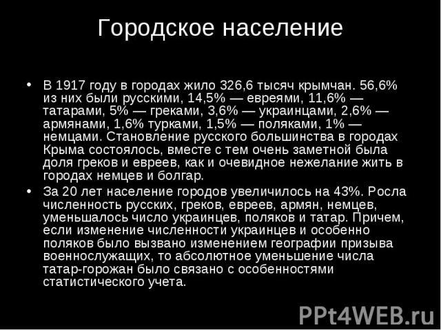 В 1917 году в городах жило 326,6 тысяч крымчан. 56,6% из них были русскими, 14,5% — евреями, 11,6% — татарами, 5% — греками, 3,6% — украинцами, 2,6% — армянами, 1,6% турками, 1,5% — поляками, 1% — немцами. Становление русского большинства в городах …