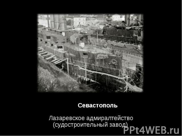 Лазаревское адмиралтейство (судостроительный завод) Лазаревское адмиралтейство (судостроительный завод)