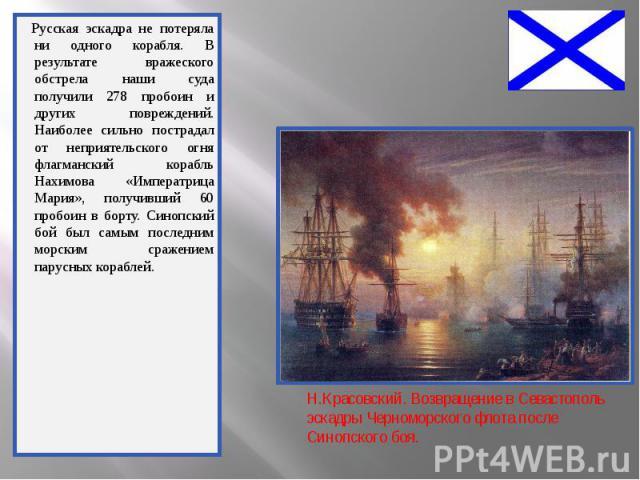 Русская эскадра не потеряла ни одного корабля. В результате вражеского обстрела наши суда получили 278 пробоин и других повреждений. Наиболее сильно пострадал от неприятельского огня флагманский корабль Нахимова «Императрица Мария», получивший 60 пр…