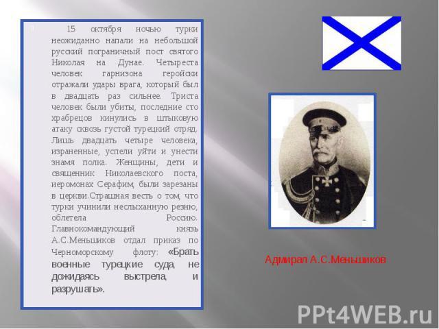 15 октября ночью турки неожиданно напали на небольшой русский пограничный пост святого Николая на Дунае. Четыреста человек гарнизона геройски отражали удары врага, который был в двадцать раз сильнее. Триста человек были убиты, последние сто храбрецо…