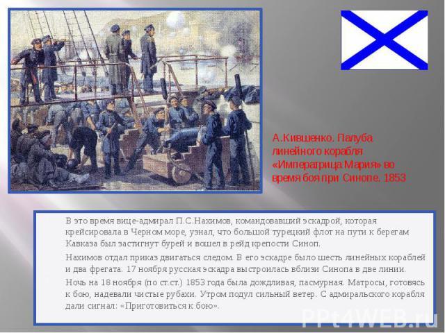 В это время вице-адмирал П.С.Нахимов, командовавший эскадрой, которая крейсировала в Черном море, узнал, что большой турецкий флот на пути к берегам Кавказа был застигнут бурей и вошел в рейд крепости Синоп. В это время вице-адмирал П.С.Нахимов, ком…