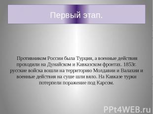 Первый этап. Противником России была Турция, а военные действия проходили на Дун