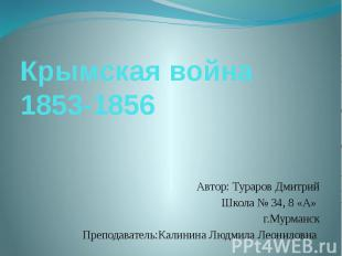 Крымская война 1853-1856 Автор: Тураров Дмитрий Школа № 34, 8 «А» г.Мурманск Пре