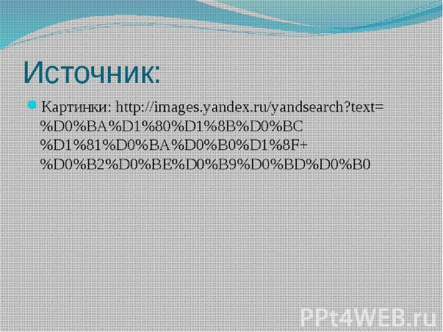 Источник: Картинки: http://images.yandex.ru/yandsearch?text=%D0%BA%D1%80%D1%8B%D0%BC%D1%81%D0%BA%D0%B0%D1%8F+%D0%B2%D0%BE%D0%B9%D0%BD%D0%B0