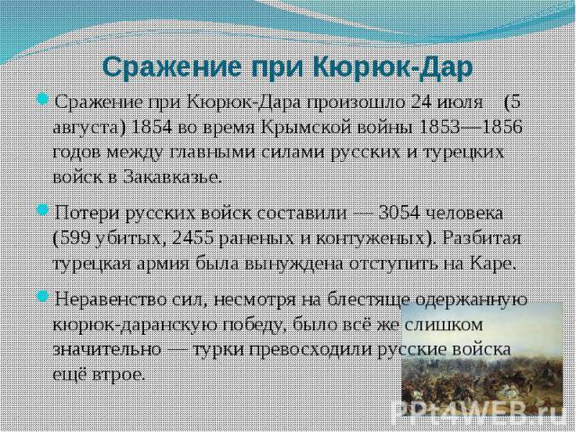Сражение при Кюрюк-Дар Сражение при Кюрюк-Дара произошло 24 июля (5 августа) 1854 во время Крымской войны 1853—1856 годов между главными силами русских и турецких войск в Закавказье. Потери русских войск составили — 3054 человека (599 убитых, 2455 р…