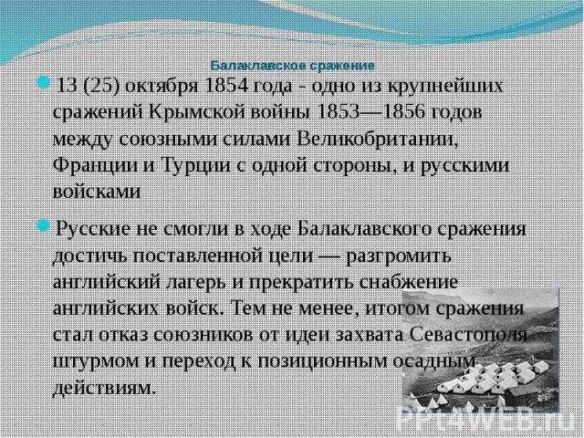 Балаклавское сражение 13 (25) октября 1854 года - одно из крупнейших сражений Крымской войны 1853—1856 годов между союзными силами Великобритании, Франции и Турции с одной стороны, и русскими войсками Русские не смогли в ходе Балаклавского сражения …