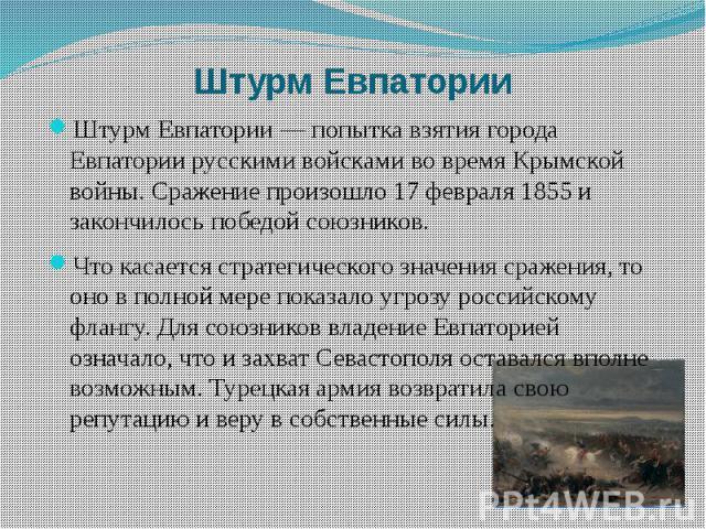 Штурм Евпатории Штурм Евпатории — попытка взятия города Евпатории русскими войсками во время Крымской войны. Сражение произошло 17 февраля 1855 и закончилось победой союзников. Что касается стратегического значения сражения, то оно в полной мере пок…