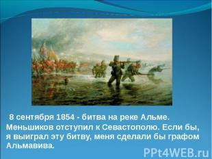 8 сентября 1854 - битва на реке Альме. Меньшиков отступил к Севастополю. Если бы