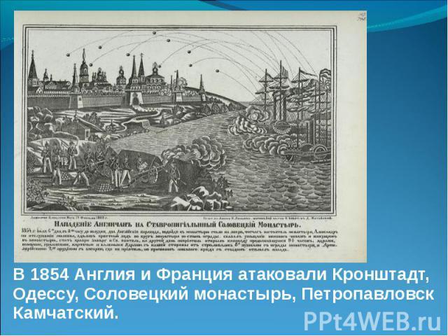 В 1854 Англия и Франция атаковали Кронштадт, Одессу, Соловецкий монастырь, Петропавловск Камчатский. В 1854 Англия и Франция атаковали Кронштадт, Одессу, Соловецкий монастырь, Петропавловск Камчатский.