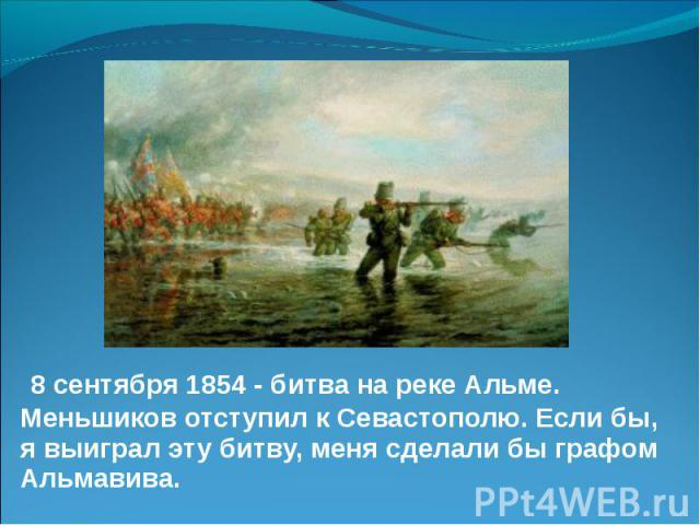 8 сентября 1854 - битва на реке Альме. Меньшиков отступил к Севастополю. Если бы, я выиграл эту битву, меня сделали бы графом Альмавива. 8 сентября 1854 - битва на реке Альме. Меньшиков отступил к Севастополю. Если бы, я выиграл эту битву, меня сдел…