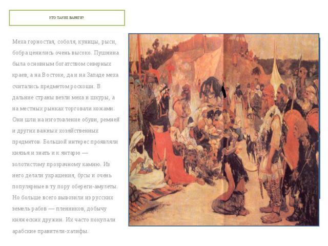 КТО ТАКИЕ ВАРЯГИ? Меха горностая, соболя, куницы, рыси, бобра ценились очень высоко. Пушнина была основным богатством северных краев, а на Востоке, да и на Западе меха считались предметом роскоши. В дальние страны везли меха и шкуры, а на местных ры…