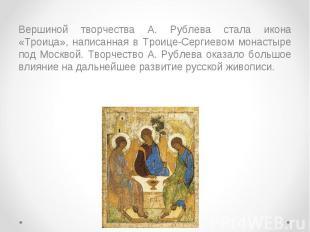 Вершиной творчества А. Рублева стала икона «Троица», написанная в Троице-Сергиев