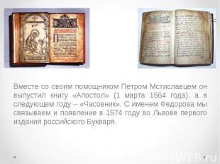 Вместе со своим помощником Петром Мстиславцем он выпустил книгу «Апостол» (1 мар