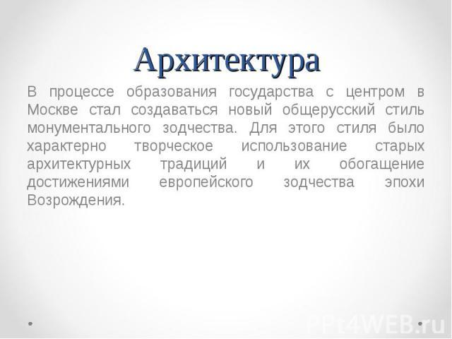 В процессе образования государства с центром в Москве стал создаваться новый общерусский стиль монументального зодчества. Для этого стиля было характерно творческое использование старых архитектурных традиций и их обогащение достижениями европейског…