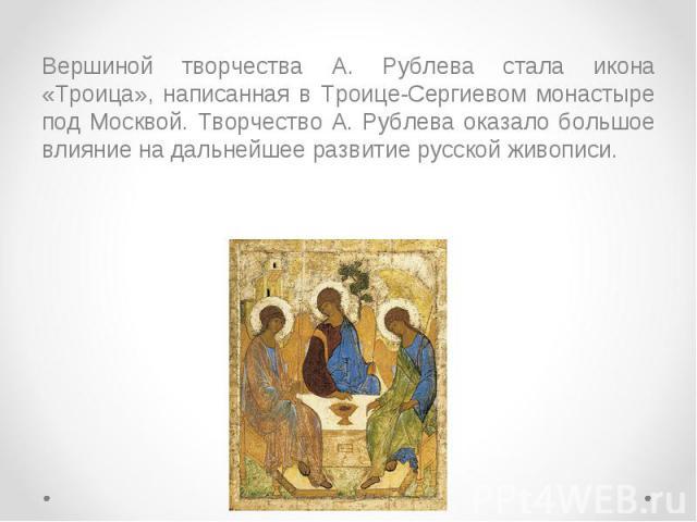Вершиной творчества А. Рублева стала икона «Троица», написанная в Троице-Сергиевом монастыре под Москвой. Творчество А. Рублева оказало большое влияние на дальнейшее развитие русской живописи. Вершиной творчества А. Рублева стала икона «Троица», нап…