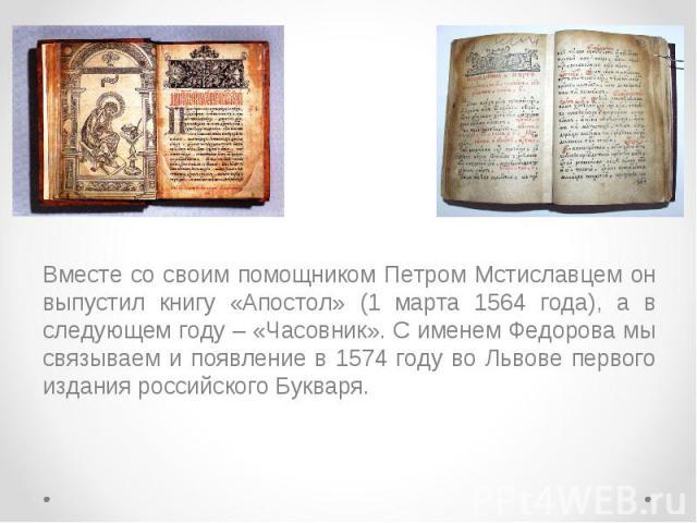 Вместе со своим помощником Петром Мстиславцем он выпустил книгу «Апостол» (1 марта 1564 года), а в следующем году – «Часовник». С именем Федорова мы связываем и появление в 1574 году во Львове первого издания российского Букваря. Вместе со своим пом…