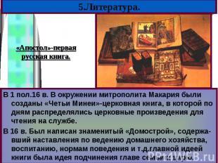 В 1 пол.16 в. В окружении митрополита Макария были созданы «Четьи Минеи»-церковн