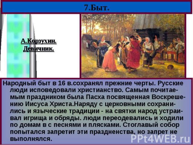 Народный быт в 16 в.сохранял прежние черты. Русские люди исповедовали христианство. Самым почитае-мым праздником была Пасха посвященная Воскреше-нию Иисуса Христа.Наряду с церковными сохрани-лись и языческие традиции - на святки народ устраи-вал игр…