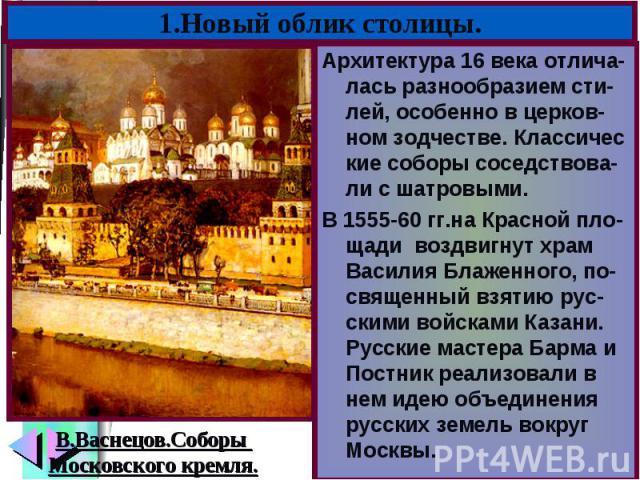 Архитектура 16 века отлича-лась разнообразием сти-лей, особенно в церков-ном зодчестве. Классичес кие соборы соседствова-ли с шатровыми. Архитектура 16 века отлича-лась разнообразием сти-лей, особенно в церков-ном зодчестве. Классичес кие соборы сос…