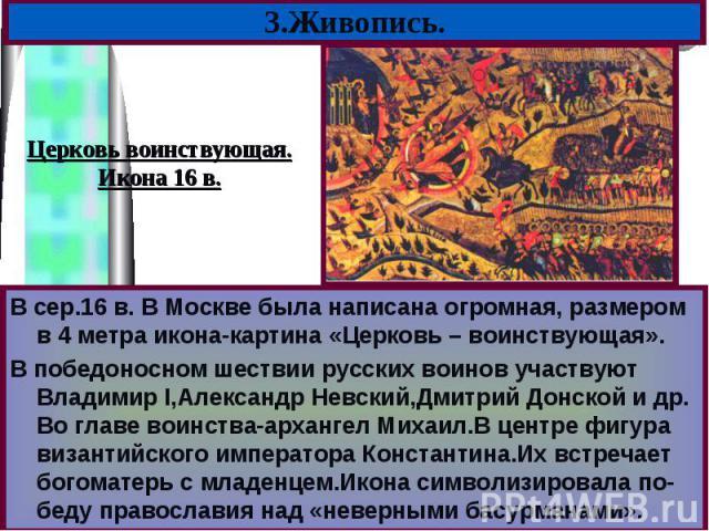 В сер.16 в. В Москве была написана огромная, размером в 4 метра икона-картина «Церковь – воинствующая». В сер.16 в. В Москве была написана огромная, размером в 4 метра икона-картина «Церковь – воинствующая». В победоносном шествии русских воинов уча…
