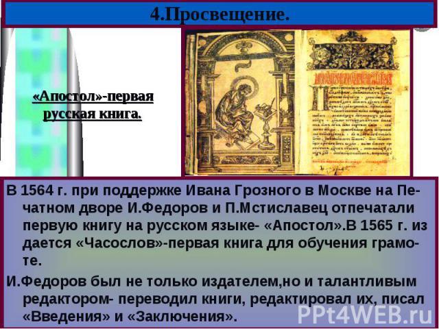 В 1564 г. при поддержке Ивана Грозного в Москве на Пе-чатном дворе И.Федоров и П.Мстиславец отпечатали первую книгу на русском языке- «Апостол».В 1565 г. из дается «Часослов»-первая книга для обучения грамо-те. В 1564 г. при поддержке Ивана Грозного…