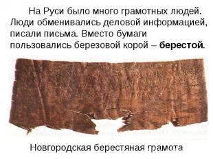 На Руси было много грамотных людей. Люди обменивались деловой информацией, писал