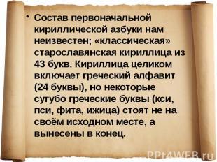 Состав первоначальной кириллической азбуки нам неизвестен; «классическая» старос