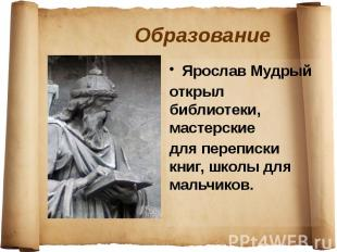 Образование Ярослав Мудрый открыл библиотеки, мастерские для переписки книг, шко