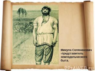 Микула Селянинович -представитель земледельческого быта. Микула Селянинович -пре