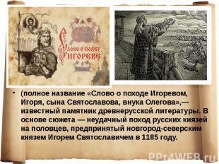 (полное название «Слово о походе Игоревом, Игоря, сына Святославова, внука Олего